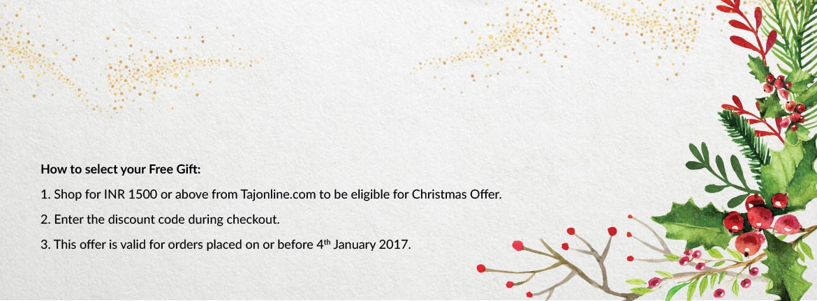 How to select your Free Gift: 1. Shop for INR 1500 or above from Tajonline.com to be eligible for Christmas Offer. 2. Enter the discount code during checkout. 3. This offer is valid for orders placed on or before 4th January 2017.